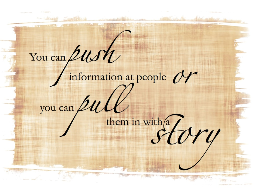 """You can push information at people, or you can pull them in with a story."""